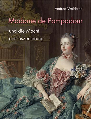 Andrea Weisbrod: Madame de Pompadour und die Macht der Inszenierung